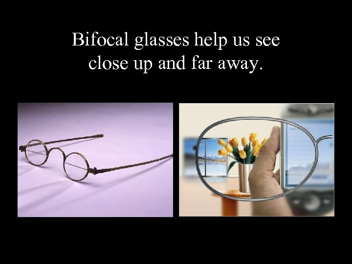 Bifocal glasses help us see close up and far away.