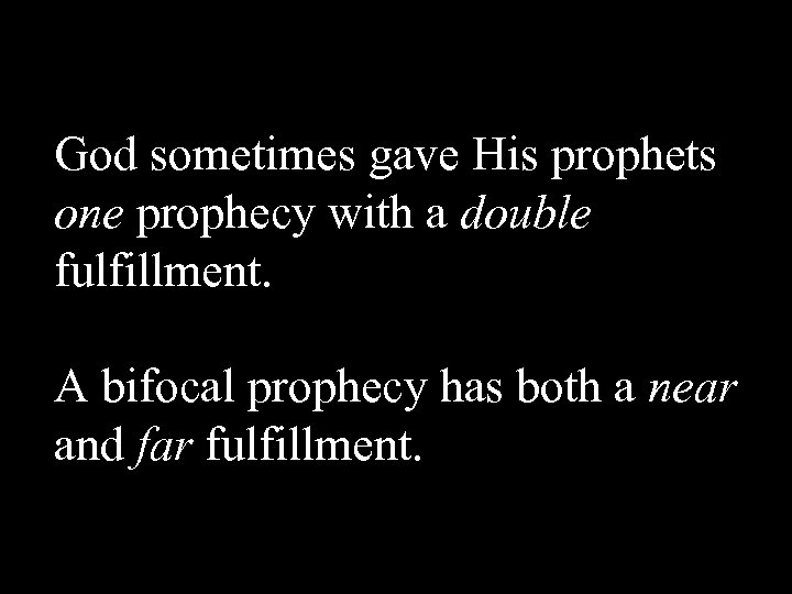 God sometimes gave His prophets one prophecy with a double fulfillment. A bifocal prophecy