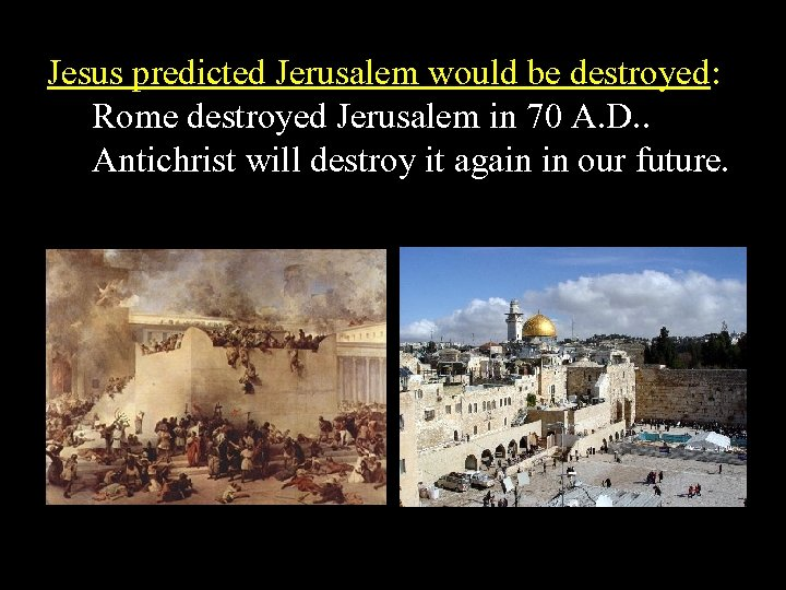 Jesus predicted Jerusalem would be destroyed: Rome destroyed Jerusalem in 70 A. D. .