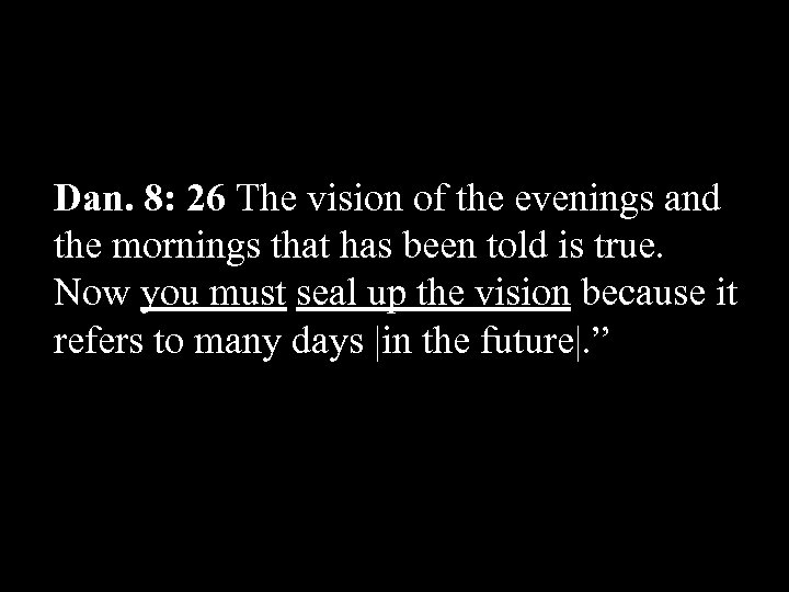 Dan. 8: 26 The vision of the evenings and the mornings that has been