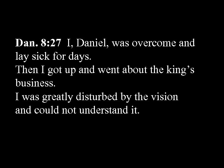 Dan. 8: 27 I, Daniel, was overcome and lay sick for days. Then I