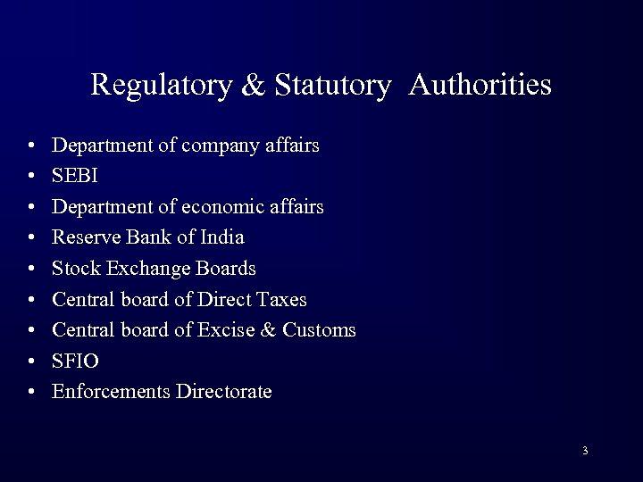 Regulatory & Statutory Authorities • • • Department of company affairs SEBI Department of