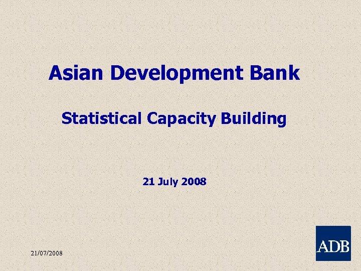 Asian Development Bank Statistical Capacity Building 21 July 2008 21/07/2008