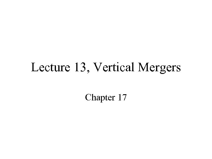 Lecture 13, Vertical Mergers Chapter 17