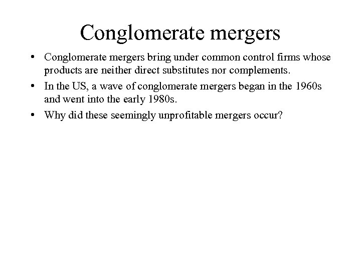 Conglomerate mergers • Conglomerate mergers bring under common control firms whose products are neither