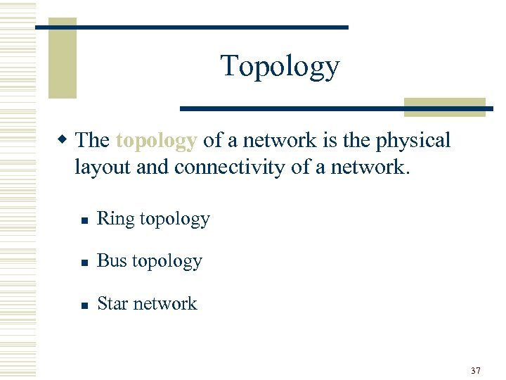 Topology w The topology of a network is the physical layout and connectivity of