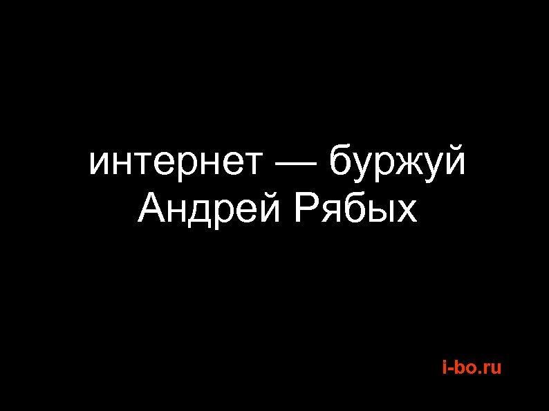 интернет — буржуй Андрей Рябых i-bo. ru