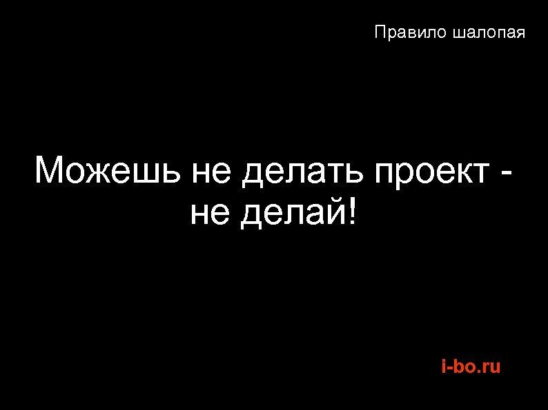Правило шалопая Можешь не делать проект не делай! i-bo. ru