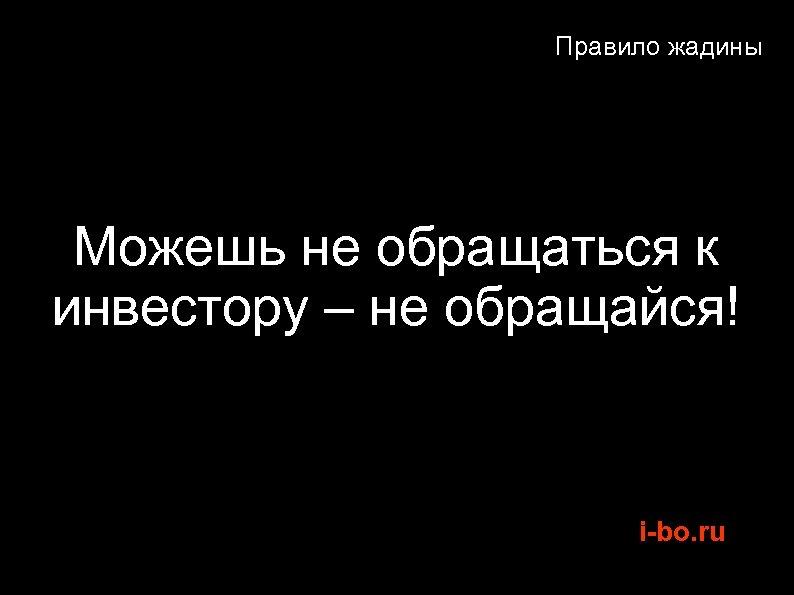 Правило жадины Можешь не обращаться к инвестору – не обращайся! i-bo. ru