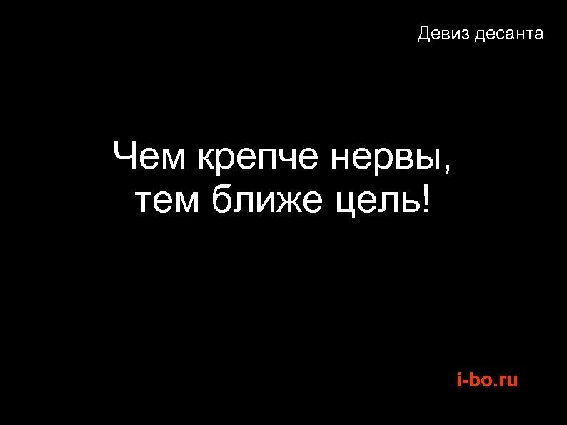 Девиз десанта Чем крепче нервы, тем ближе цель! i-bo. ru