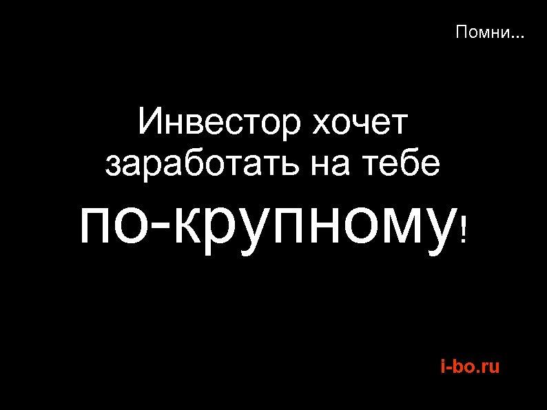 Помни. . . Инвестор хочет заработать на тебе по-крупному! i-bo. ru