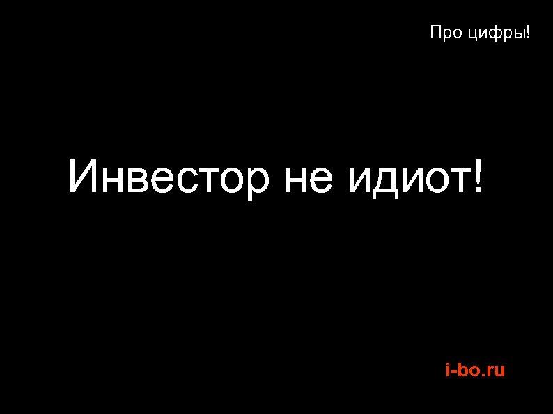 Про цифры! Инвестор не идиот! i-bo. ru