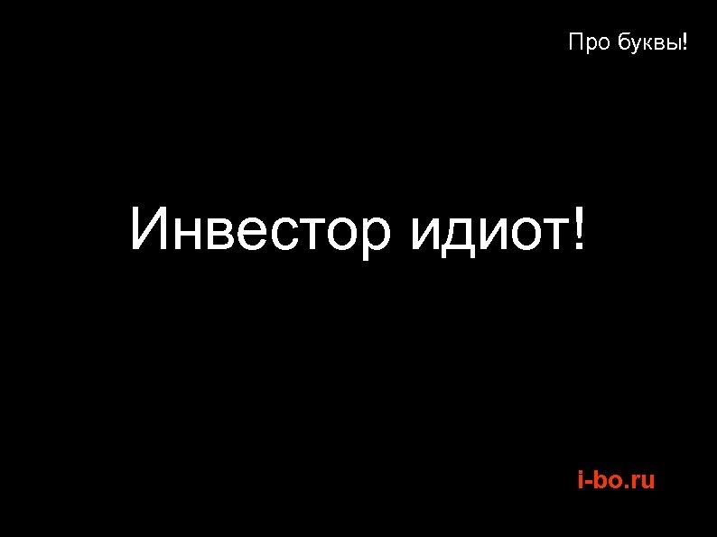 Про буквы! Инвестор идиот! i-bo. ru