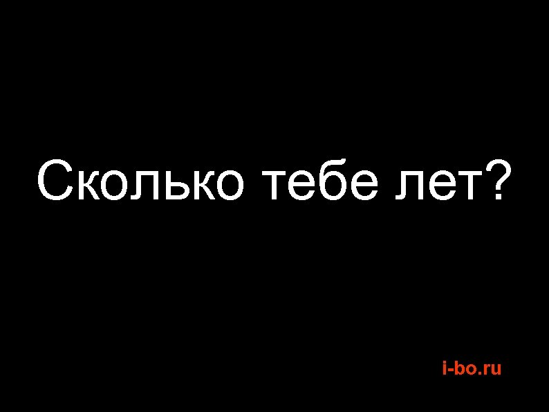 Сколько тебе лет? i-bo. ru