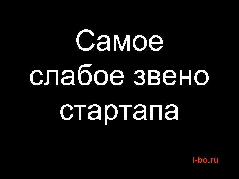 Самое слабое звено стартапа i-bo. ru