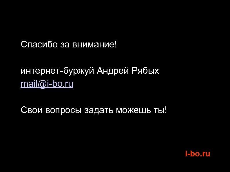 Спасибо за внимание! интернет-буржуй Андрей Рябых mail@i-bo. ru Свои вопросы задать можешь ты!