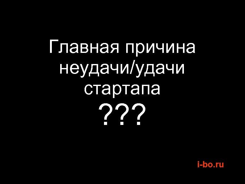 Главная причина неудачи/удачи стартапа ? ? ? i-bo. ru