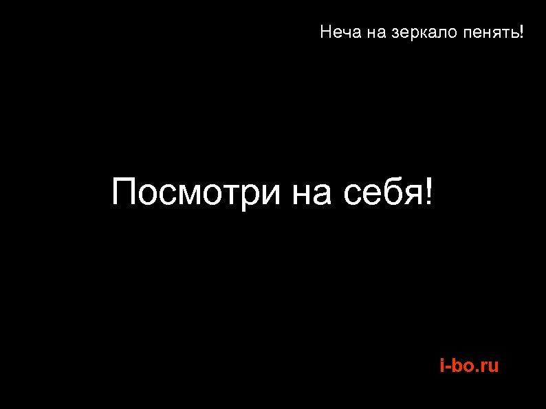 Неча на зеркало пенять! Посмотри на себя! i-bo. ru