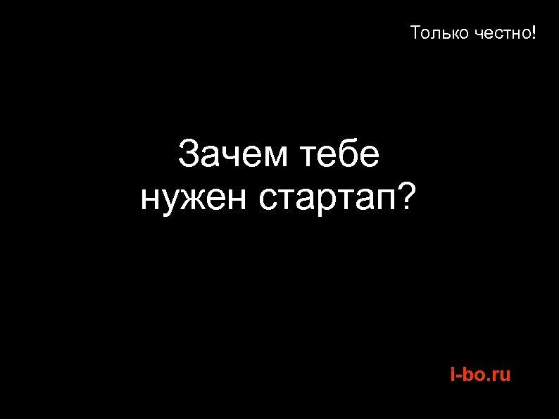 Только честно! Зачем тебе нужен стартап? i-bo. ru