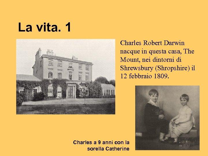 La vita. 1 Charles Robert Darwin nacque in questa casa, The Mount, nei dintorni