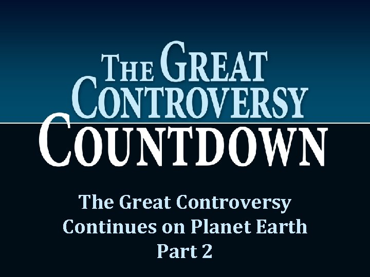 The Great Controversy Continues on Planet Earth Part 2
