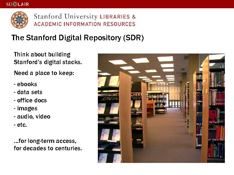 The Stanford Digital Repository (SDR) Think about building Stanford's digital stacks. Need a place