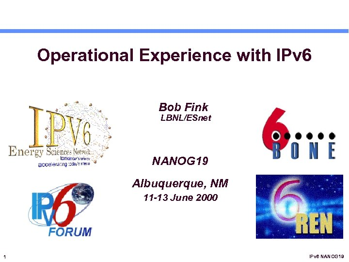 Operational Experience with IPv 6 Bob Fink LBNL/ESnet NANOG 19 Albuquerque, NM 11 -13