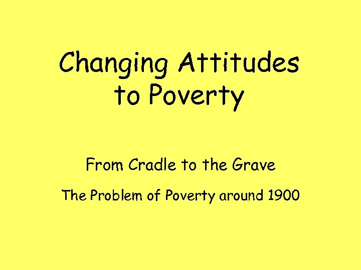 Changing Attitudes to Poverty From Cradle to the Grave The Problem of Poverty around