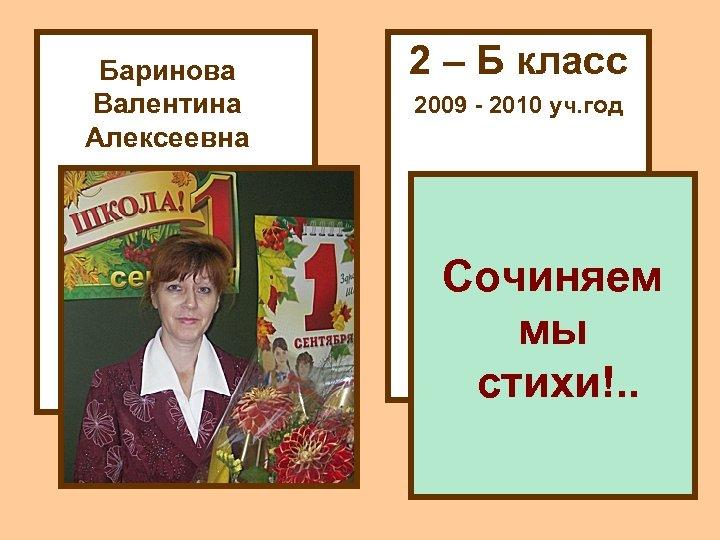 Баринова Валентина Алексеевна 2 – Б класс 2009 - 2010 уч. год Сочиняем мы