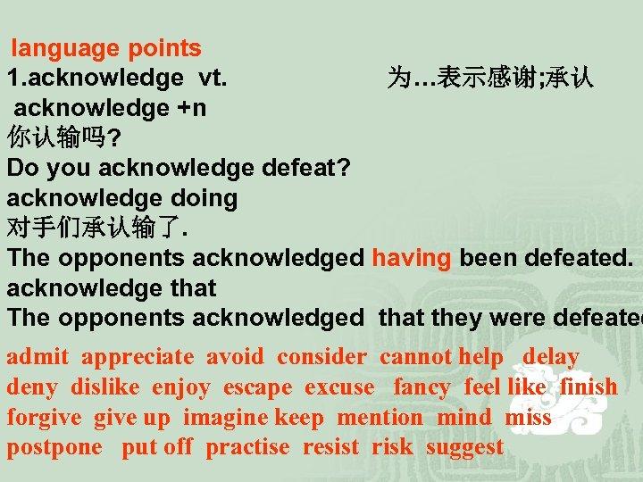 language points 1. acknowledge vt. 为…表示感谢; 承认 acknowledge +n 你认输吗? Do you acknowledge defeat?