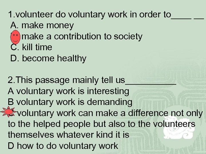 1. volunteer do voluntary work in order to____ __ A. make money B. make