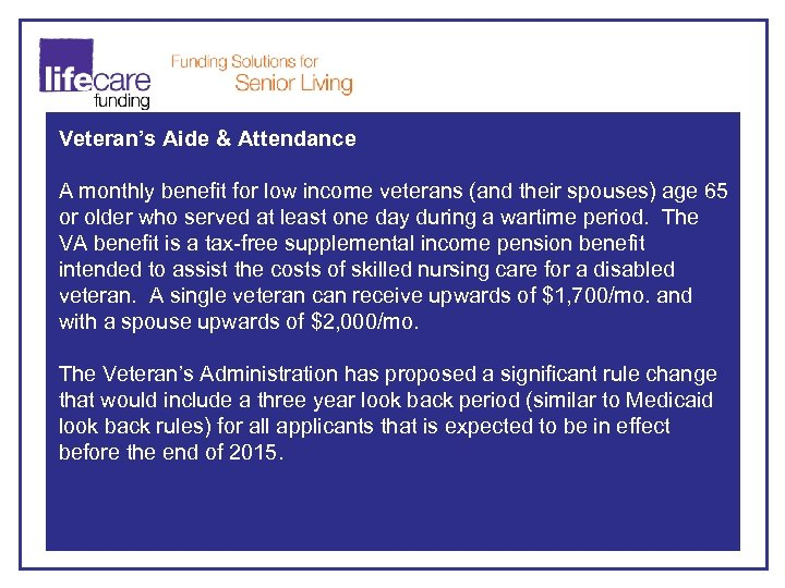 Veteran's Aide & Attendance A monthly benefit for low income veterans (and their spouses)