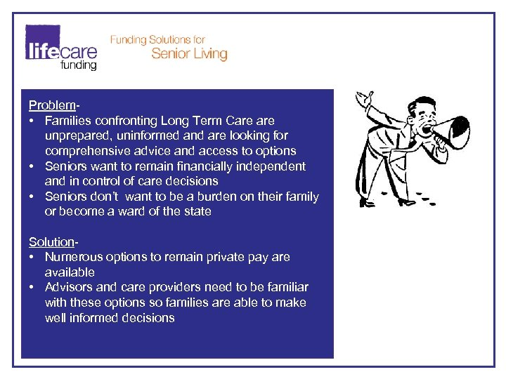 Problem • Families confronting Long Term Care unprepared, uninformed and are looking for comprehensive