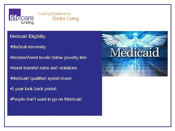 Medicaid Eligibility • Medical necessity • Income/Asset levels below poverty line • Asset transfer