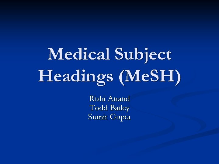 Medical Subject Headings (Me. SH) Rishi Anand Todd Bailey Sumit Gupta