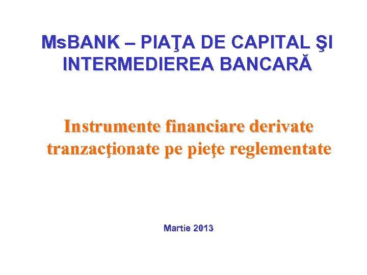 Ms. BANK – PIAŢA DE CAPITAL ŞI INTERMEDIEREA BANCARĂ Instrumente financiare derivate tranzacţionate pe