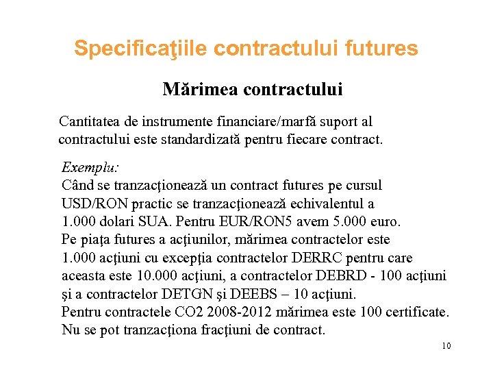 Specificaţiile contractului futures Mărimea contractului Cantitatea de instrumente financiare/marfă suport al contractului este standardizată