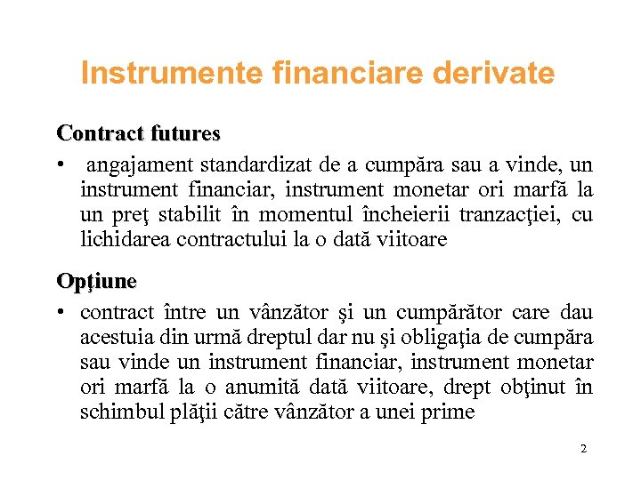 Instrumente financiare derivate Contract futures • angajament standardizat de a cumpăra sau a vinde,