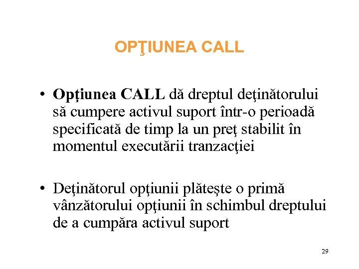 OPŢIUNEA CALL • Opţiunea CALL dă dreptul deţinătorului să cumpere activul suport într-o perioadă