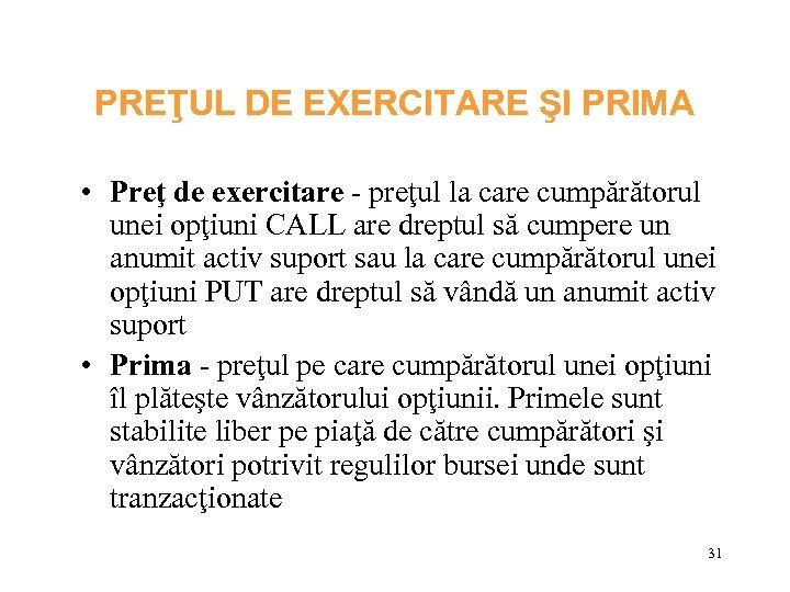 PREŢUL DE EXERCITARE ŞI PRIMA • Preţ de exercitare - preţul la care cumpărătorul
