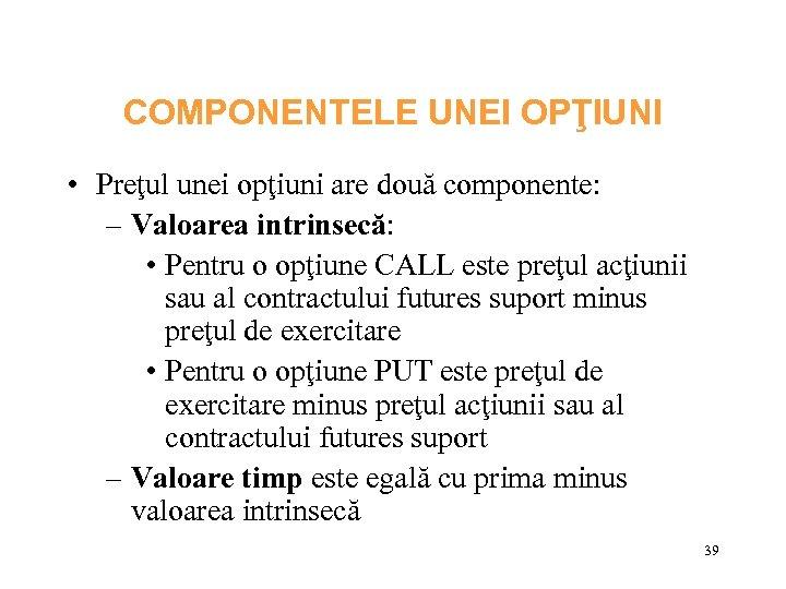 COMPONENTELE UNEI OPŢIUNI • Preţul unei opţiuni are două componente: – Valoarea intrinsecă: •