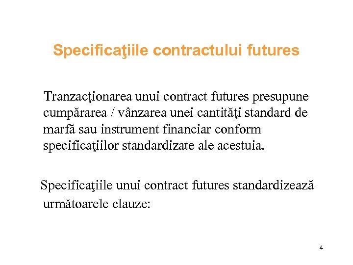 Specificaţiile contractului futures Tranzacţionarea unui contract futures presupune cumpărarea / vânzarea unei cantităţi standard