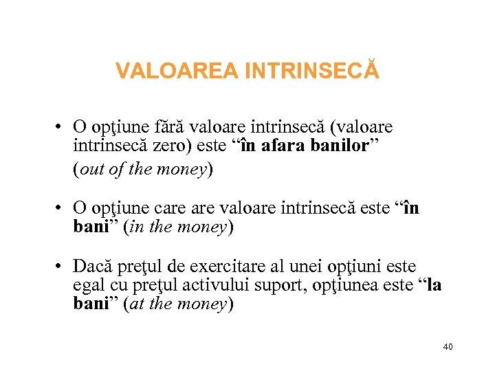 """VALOAREA INTRINSECĂ • O opţiune fără valoare intrinsecă (valoare intrinsecă zero) este """"în afara"""