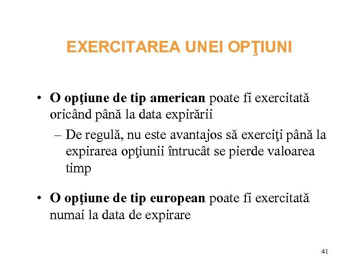 EXERCITAREA UNEI OPŢIUNI • O opţiune de tip american poate fi exercitată oricând până