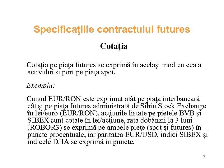 Specificaţiile contractului futures Cotaţia pe piaţa futures se exprimă în acelaşi mod cu cea