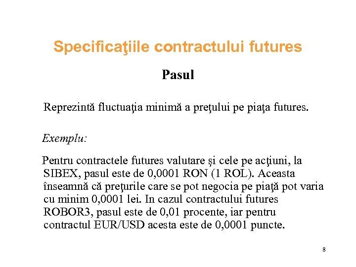 Specificaţiile contractului futures Pasul Reprezintă fluctuaţia minimă a preţului pe piaţa futures. Exemplu: Pentru