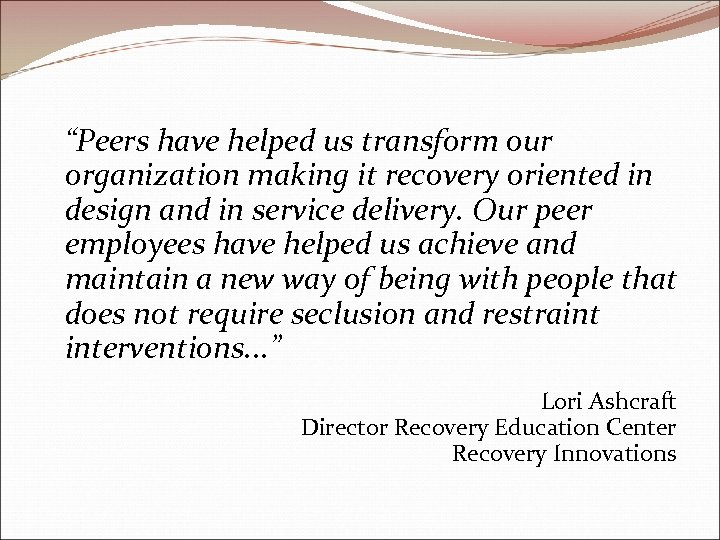 """""""Peers have helped us transform our organization making it recovery oriented in design and"""