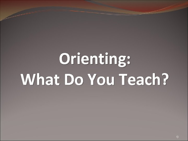 Orienting: What Do You Teach? 13
