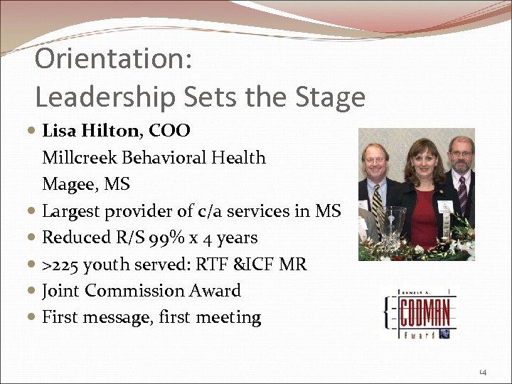Orientation: Leadership Sets the Stage Lisa Hilton, COO Millcreek Behavioral Health Magee, MS Largest