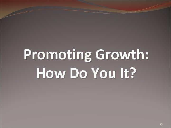 Promoting Growth: How Do You It? 23